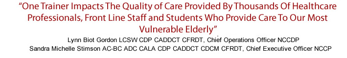 """One Trainer Impacts The Quality of Care Provided By Thousands Of Healthcare Professionals, Front Line Staff and Students Who Provide Care To Our Most Vulnerable Elderly"""